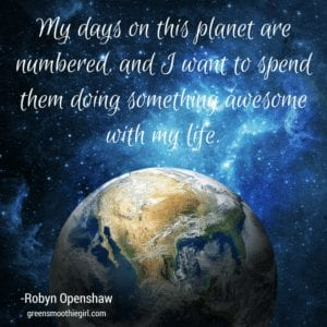 "Photo of world with text ""My days on this planet are numbered. I want to spend them doing something awesome with my life."" -Robyn Openshaw from ""11 Natural Ways to Deal with Stress"" by Green Smoothie Girl"