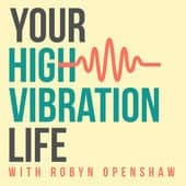 Your High Vibration Life Podcast with Robyn Openshaw