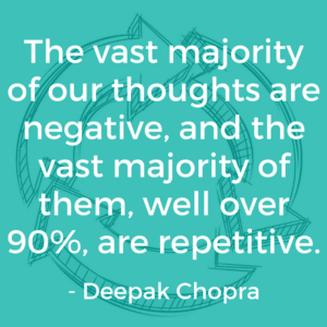 The vast majority of our thoughts are negative, and the vast majority of them, well over 90%, are repetitive. (Deepak Chopra)