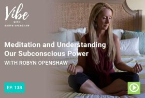 Meditation and Understanding Your Subsconscious Power | Vibe Podcast with Robyn Openshaw