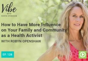 """""""How to Have More Influence on Your Family and Community as a Health Activist"""" with Robyn Openshaw"""